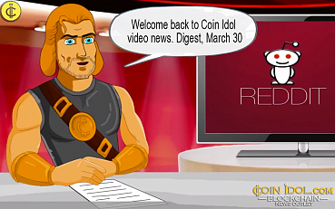 Digest, March 30: Reddit No Longer Accepts BTC, Spanish Police Arrested Hacker